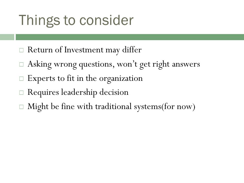 Things to consider  Return of Investment may differ  Asking wrong questions, won't get right answers  Experts to fit in the organization  Requires leadership decision  Might be fine with traditional systems(for now)