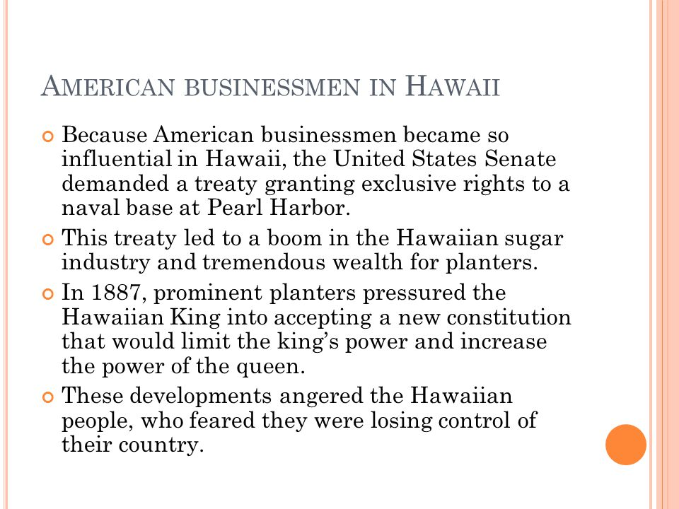 A MERICAN BUSINESSMEN IN H AWAII Because American businessmen became so influential in Hawaii, the United States Senate demanded a treaty granting exclusive rights to a naval base at Pearl Harbor.