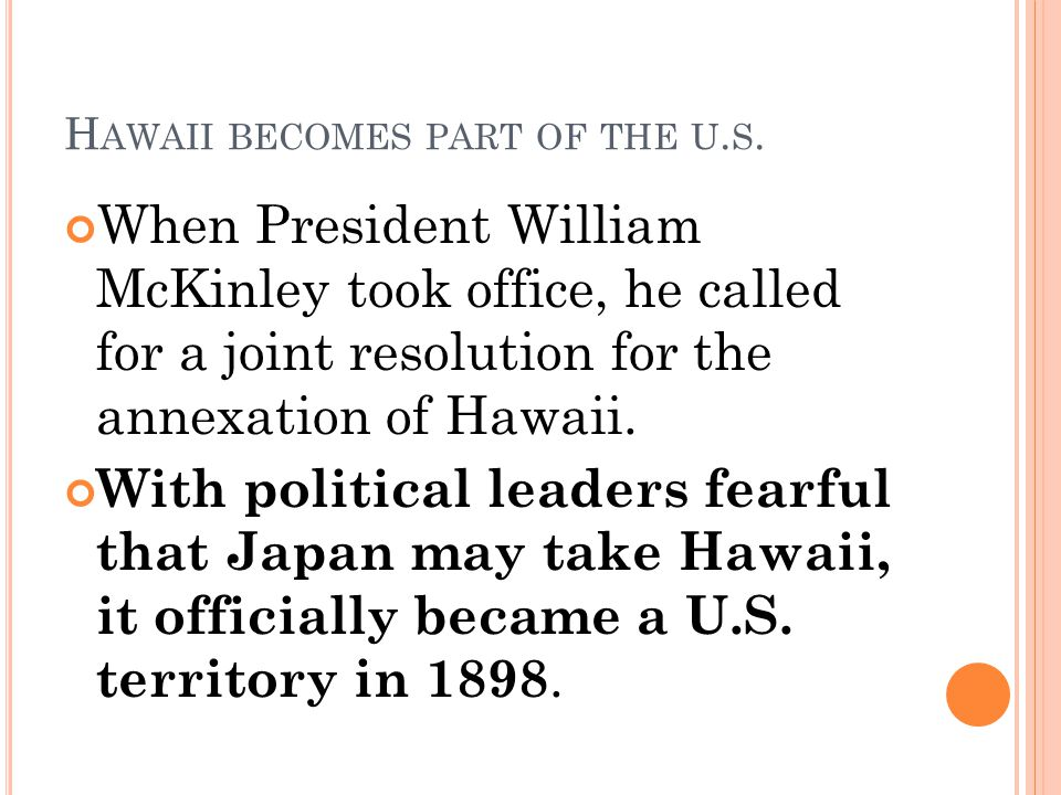 H AWAII BECOMES PART OF THE U. S. When President William McKinley took office, he called for a joint resolution for the annexation of Hawaii. With pol