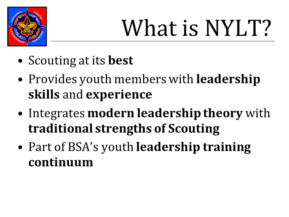 What is NYLT? Scouting at its best Provides youth members with leadership skills and experience Integrates modern leadership theory with traditional s