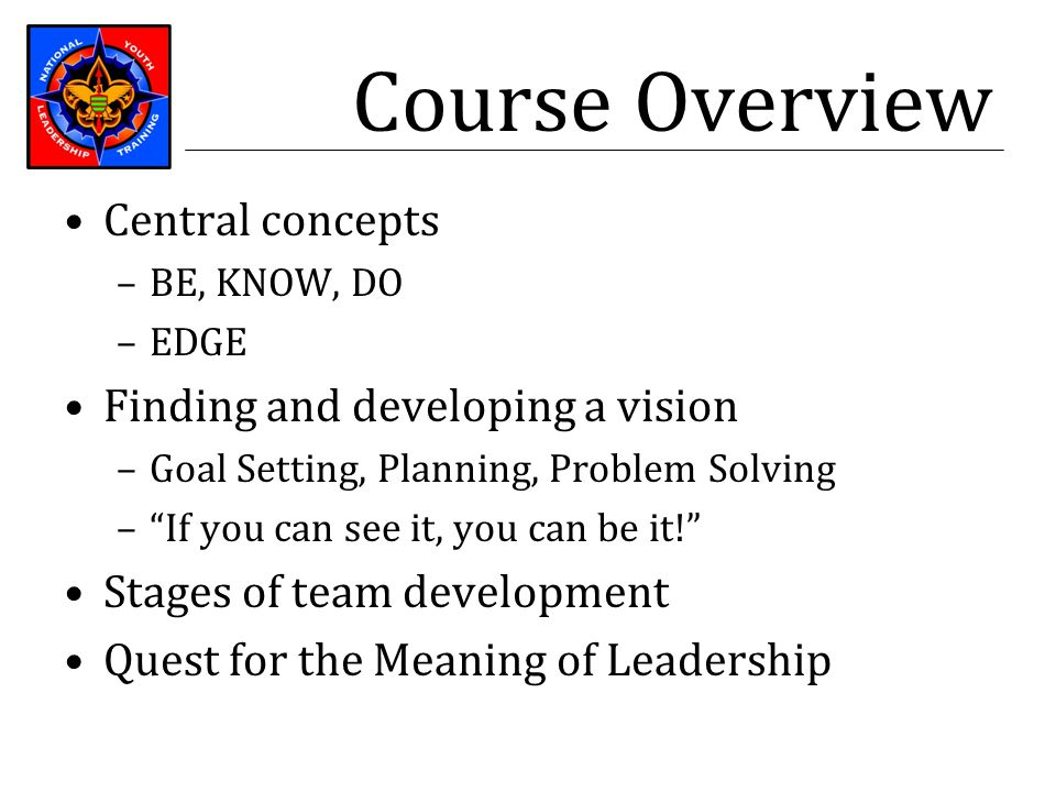 "Course Overview Central concepts –BE, KNOW, DO –EDGE Finding and developing a vision –Goal Setting, Planning, Problem Solving –""If you can see it, you"