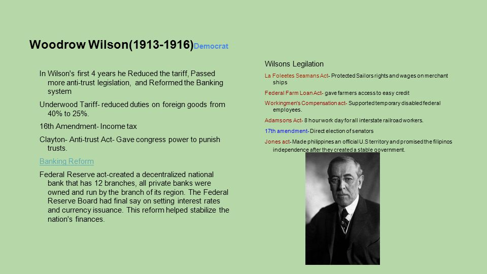 Woodrow Wilson(1913-1916) Democrat In Wilson's first 4 years he Reduced the tariff, Passed more anti-trust legislation, and Reformed the Banking syste