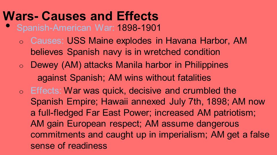 Spanish-American War: 1898-1901 o Causes: USS Maine explodes in Havana Harbor, AM believes Spanish navy is in wretched condition o Dewey (AM) attacks