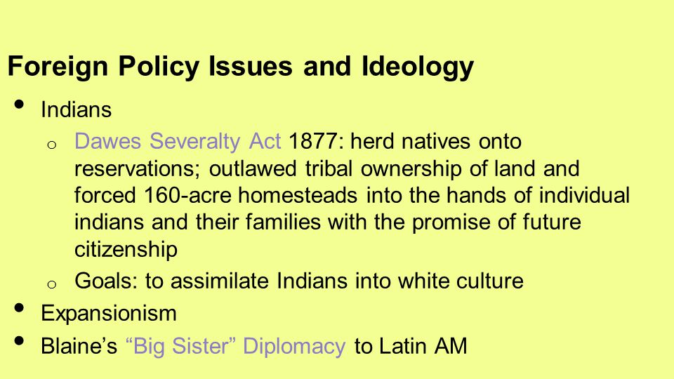 Indians o Dawes Severalty Act 1877: herd natives onto reservations; outlawed tribal ownership of land and forced 160-acre homesteads into the hands of