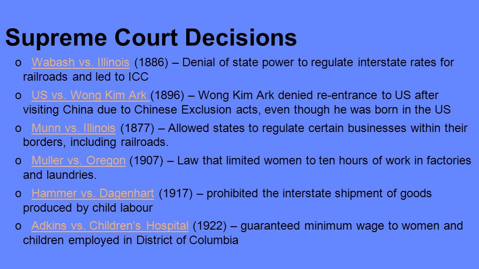 Supreme Court Decisions o Wabash vs. Illinois (1886) – Denial of state power to regulate interstate rates for railroads and led to ICC o US vs. Wong K