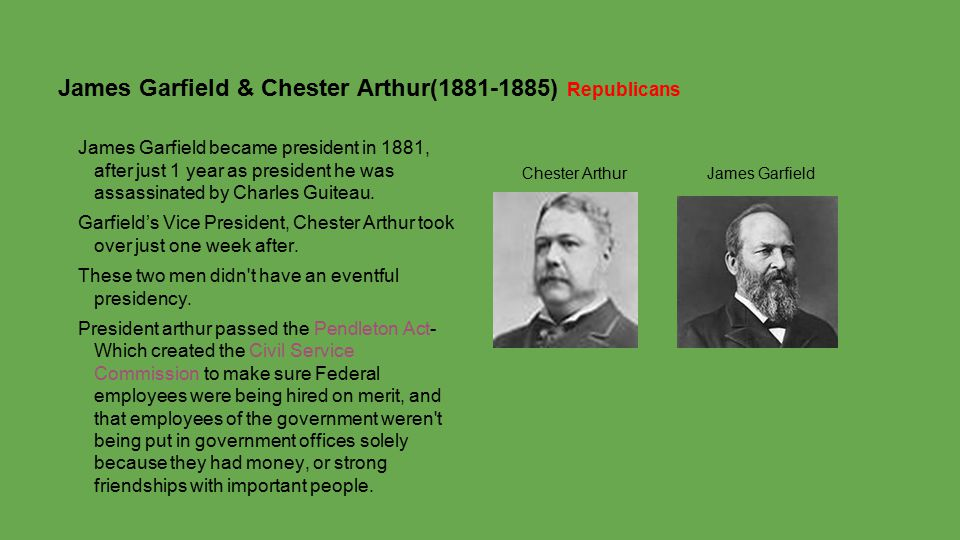 James Garfield & Chester Arthur(1881-1885) Republicans James Garfield became president in 1881, after just 1 year as president he was assassinated by