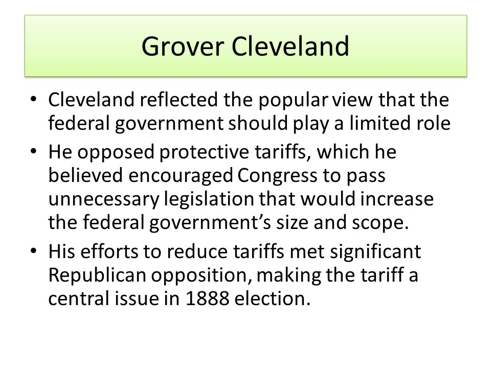 Grover Cleveland Cleveland reflected the popular view that the federal government should play a limited role He opposed protective tariffs, which he believed encouraged Congress to pass unnecessary legislation that would increase the federal government's size and scope.