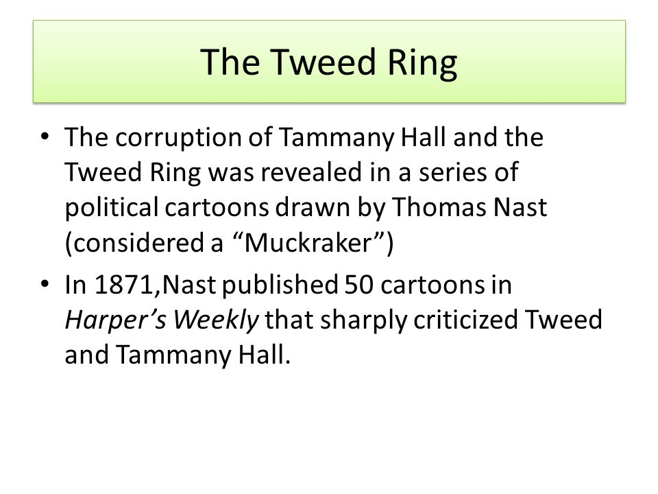 The Tweed Ring The corruption of Tammany Hall and the Tweed Ring was revealed in a series of political cartoons drawn by Thomas Nast (considered a Muckraker ) In 1871,Nast published 50 cartoons in Harper's Weekly that sharply criticized Tweed and Tammany Hall.