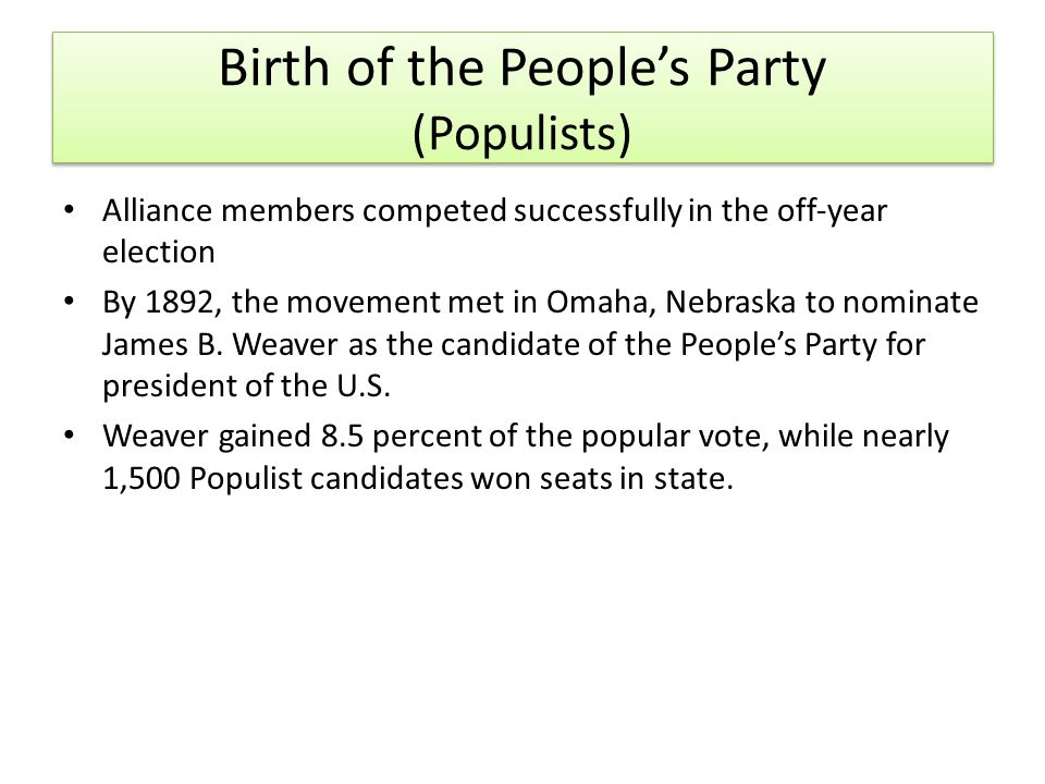 Birth of the People's Party (Populists) Alliance members competed successfully in the off‐year election By 1892, the movement met in Omaha, Nebraska to nominate James B.