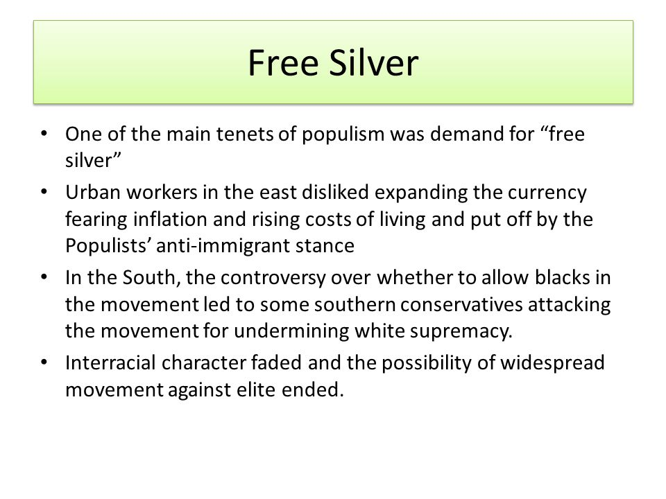 Free Silver One of the main tenets of populism was demand for free silver Urban workers in the east disliked expanding the currency fearing inflation and rising costs of living and put off by the Populists' anti‐immigrant stance In the South, the controversy over whether to allow blacks in the movement led to some southern conservatives attacking the movement for undermining white supremacy.