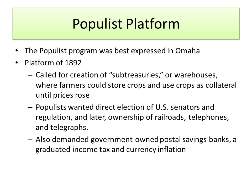 Populist Platform The Populist program was best expressed in Omaha Platform of 1892 – Called for creation of subtreasuries, or warehouses, where farmers could store crops and use crops as collateral until prices rose – Populists wanted direct election of U.S.