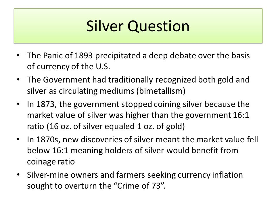 Silver Question The Panic of 1893 precipitated a deep debate over the basis of currency of the U.S.