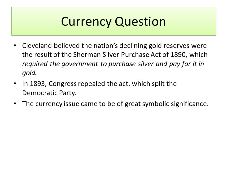 Currency Question Cleveland believed the nation's declining gold reserves were the result of the Sherman Silver Purchase Act of 1890, which required the government to purchase silver and pay for it in gold.