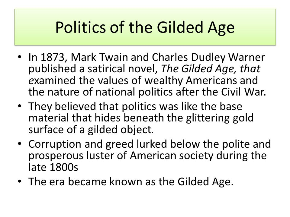 Politics of the Gilded Age In 1873, Mark Twain and Charles Dudley Warner published a satirical novel, The Gilded Age, that examined the values of wealthy Americans and the nature of national politics after the Civil War.