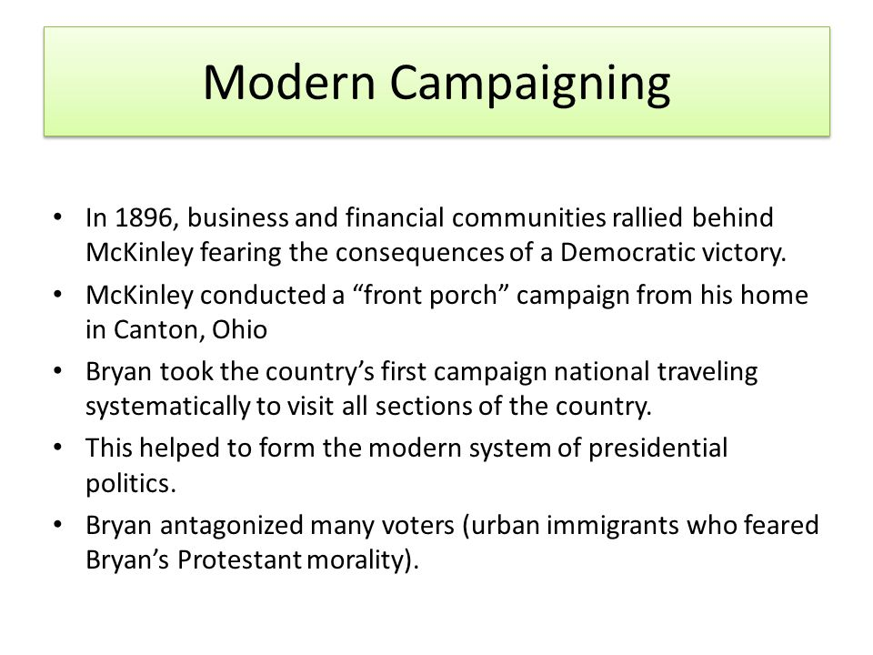 Modern Campaigning In 1896, business and financial communities rallied behind McKinley fearing the consequences of a Democratic victory.