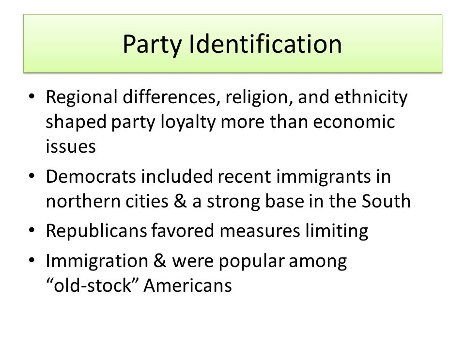 Party Identification Regional differences, religion, and ethnicity shaped party loyalty more than economic issues Democrats included recent immigrants in northern cities & a strong base in the South Republicans favored measures limiting Immigration & were popular among old‐stock Americans