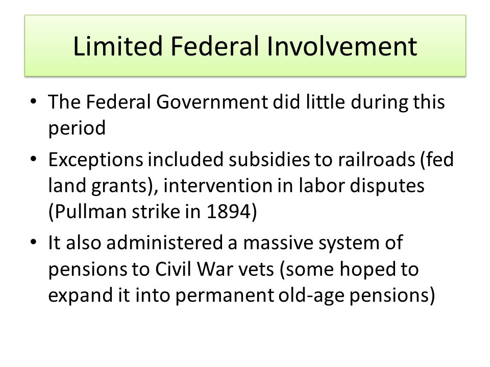 Limited Federal Involvement The Federal Government did little during this period Exceptions included subsidies to railroads (fed land grants), intervention in labor disputes (Pullman strike in 1894) It also administered a massive system of pensions to Civil War vets (some hoped to expand it into permanent old‐age pensions)