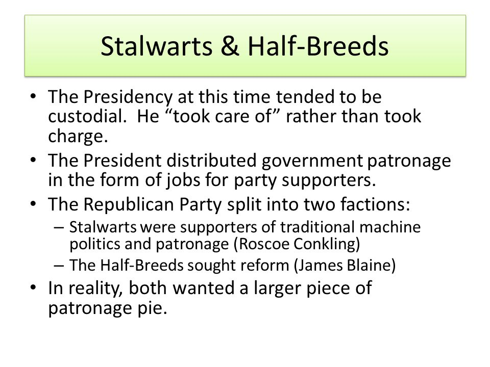 Stalwarts & Half-Breeds The Presidency at this time tended to be custodial.