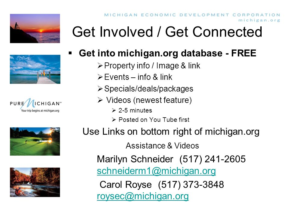 Get Involved / Get Connected  Get into michigan.org database - FREE  Property info / Image & link  Events – info & link  Specials/deals/packages  Videos (newest feature)  2-5 minutes  Posted on You Tube first Use Links on bottom right of michigan.org Assistance & Videos Marilyn Schneider (517) 241-2605 schneiderm1@michigan.org schneiderm1@michigan.org Carol Royse (517) 373-3848 roysec@michigan.org roysec@michigan.org