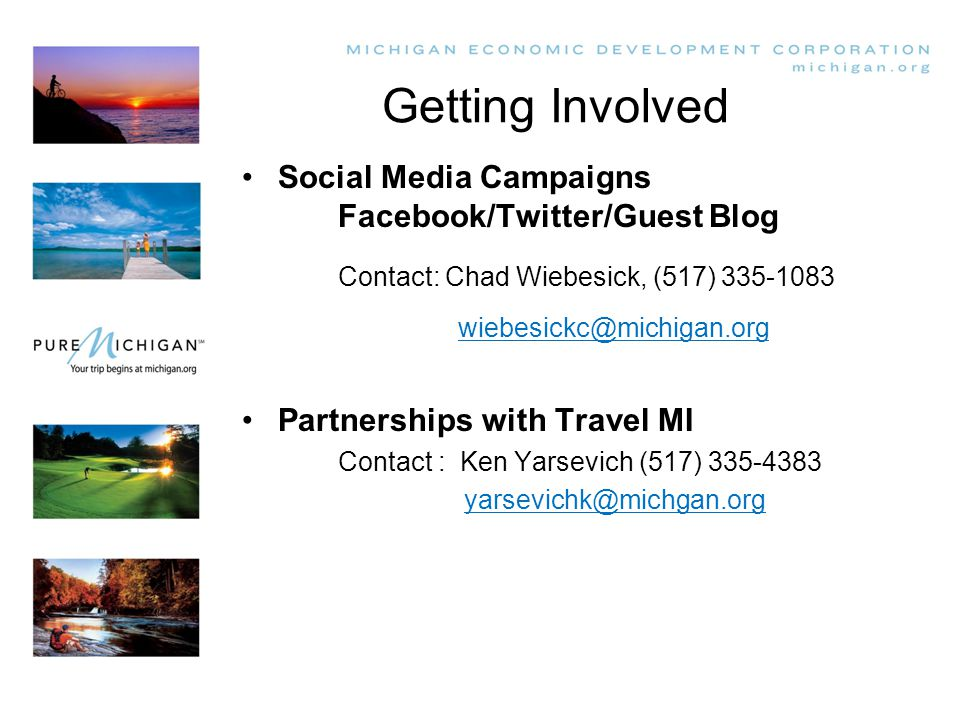 Getting Involved Social Media Campaigns Facebook/Twitter/Guest Blog Contact: Chad Wiebesick, (517) 335-1083 wiebesickc@michigan.org Partnerships with Travel MI Contact : Ken Yarsevich (517) 335-4383 yarsevichk@michgan.org