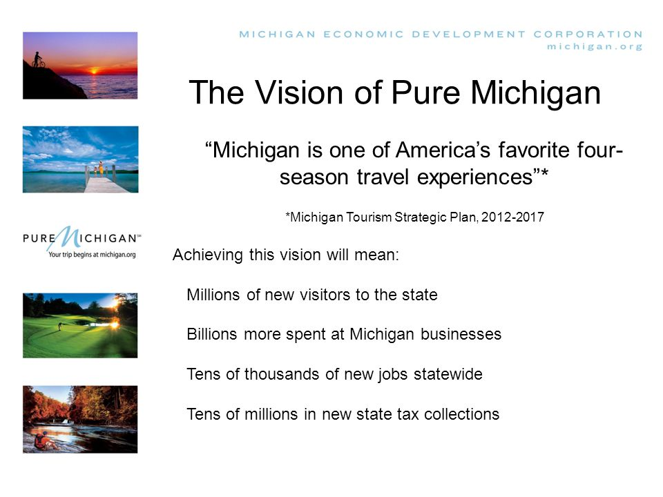 The Vision of Pure Michigan Michigan is one of America's favorite four- season travel experiences * *Michigan Tourism Strategic Plan, 2012-2017 Achieving this vision will mean: Millions of new visitors to the state Billions more spent at Michigan businesses Tens of thousands of new jobs statewide Tens of millions in new state tax collections