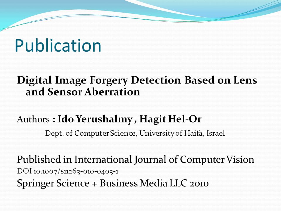Publication Digital Image Forgery Detection Based on Lens and Sensor Aberration Authors : Ido Yerushalmy, Hagit Hel-Or Dept. of Computer Science, Univ
