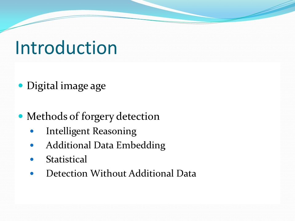 Introduction Digital image age Methods of forgery detection Intelligent Reasoning Additional Data Embedding Statistical Detection Without Additional D