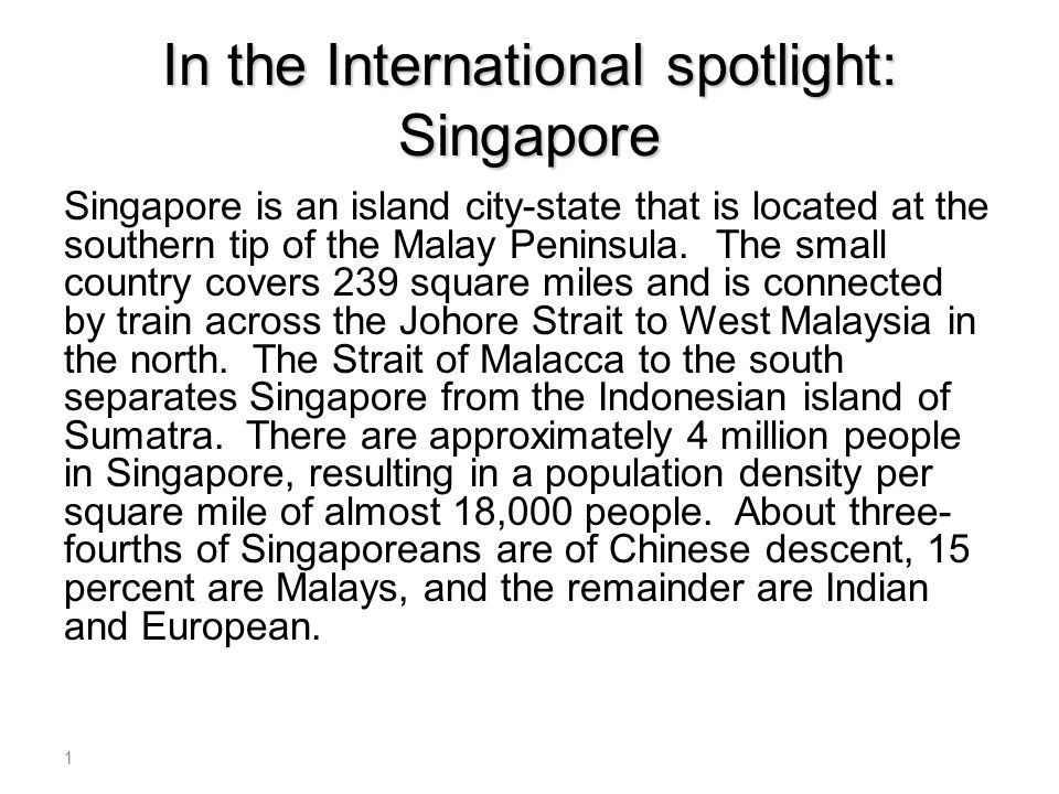 In the International spotlight: Singapore Singapore is an island city-state that is located at the southern tip of the Malay Peninsula. The small coun