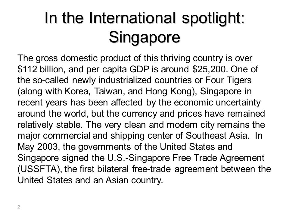 In the International spotlight: Singapore The gross domestic product of this thriving country is over $112 billion, and per capita GDP is around $25,200.