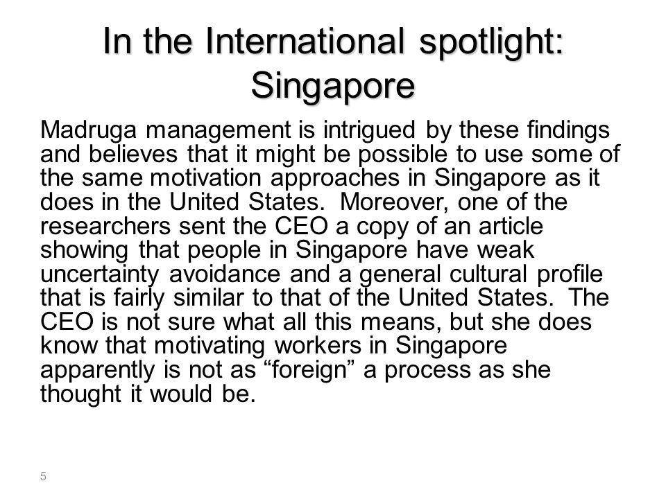 In the International spotlight: Singapore Madruga management is intrigued by these findings and believes that it might be possible to use some of the same motivation approaches in Singapore as it does in the United States.