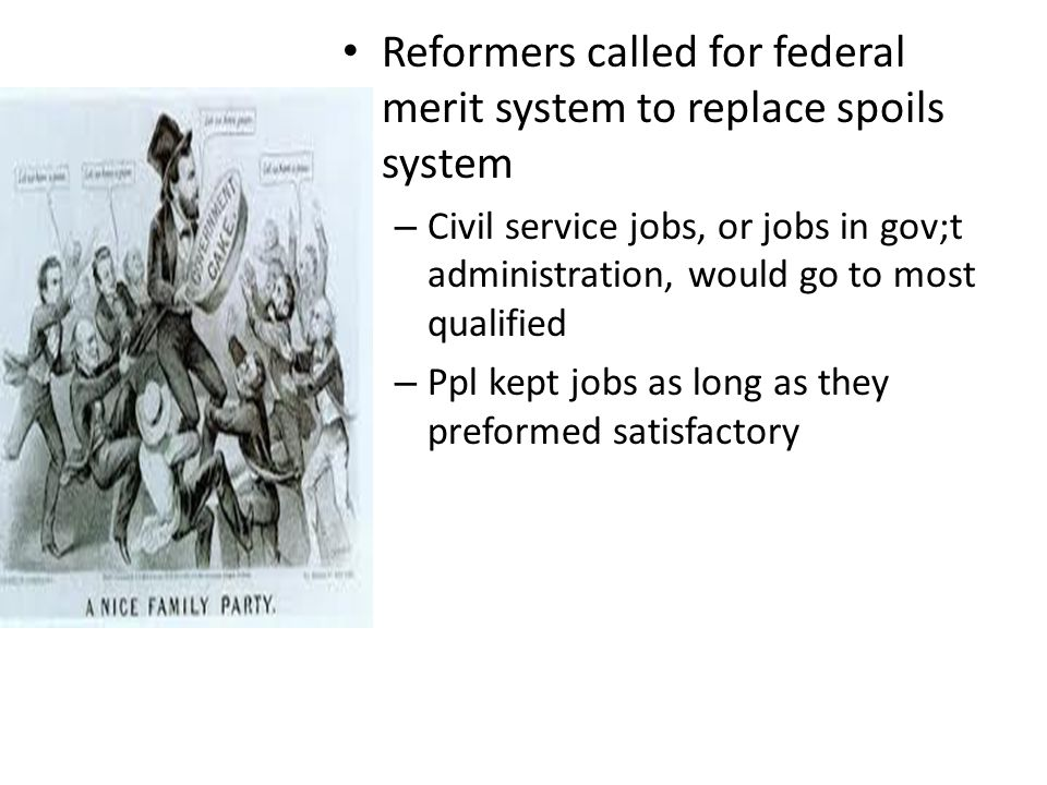 Reformers called for federal merit system to replace spoils system – Civil service jobs, or jobs in gov;t administration, would go to most qualified – Ppl kept jobs as long as they preformed satisfactory