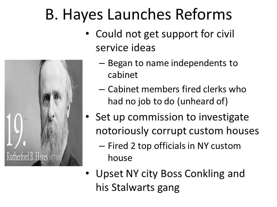 B. Hayes Launches Reforms Could not get support for civil service ideas – Began to name independents to cabinet – Cabinet members fired clerks who had
