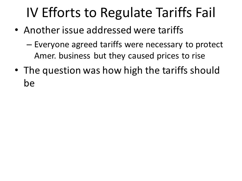 IV Efforts to Regulate Tariffs Fail Another issue addressed were tariffs – Everyone agreed tariffs were necessary to protect Amer.