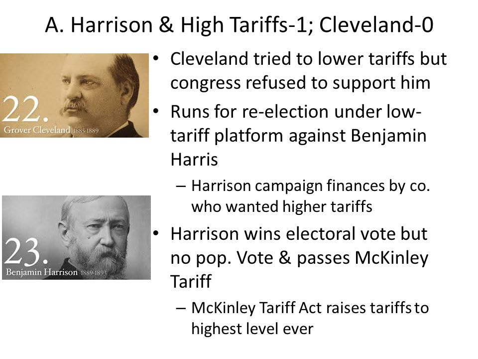 A. Harrison & High Tariffs-1; Cleveland-0 Cleveland tried to lower tariffs but congress refused to support him Runs for re-election under low- tariff