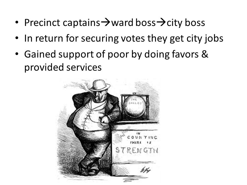 Precinct captains  ward boss  city boss In return for securing votes they get city jobs Gained support of poor by doing favors & provided services