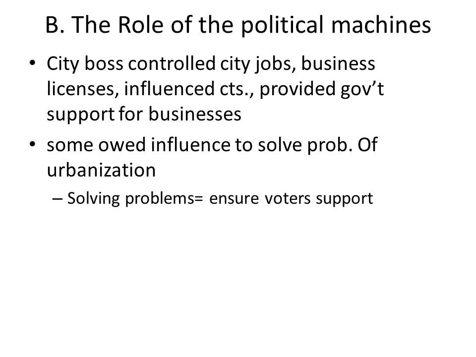 B. The Role of the political machines City boss controlled city jobs, business licenses, influenced cts., provided gov't support for businesses some o