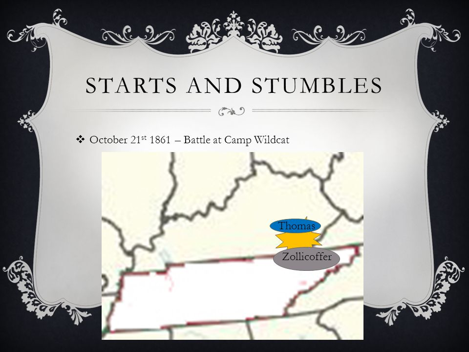 STARTS AND STUMBLES  October 21 st 1861 – Battle at Camp Wildcat Zollicoffer Thomas