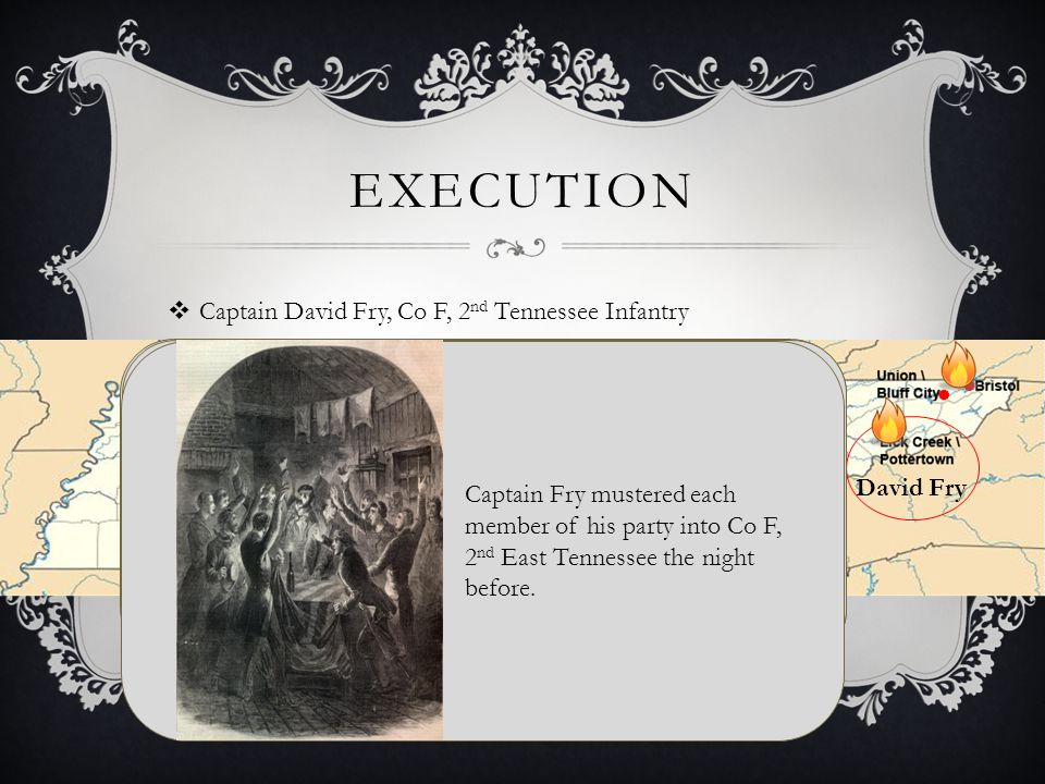 EXECUTION  Captain David Fry, Co F, 2 nd Tennessee Infantry David Fry Captain David Fry B: 1825 Tennessee, USA D: bef 1880 Married Catherine S Goreley B: 1824 Tennessee, USA Bridge successfully destroyed.