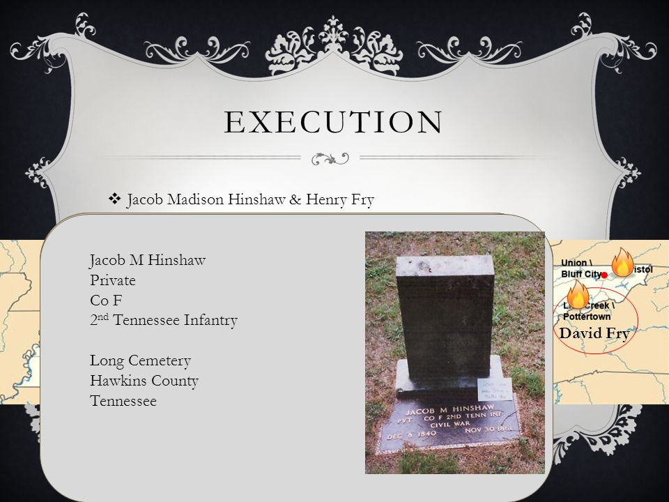 EXECUTION  Jacob Madison Hinshaw & Henry Fry David Fry Jacob Madison Hinshaw B: 8 DEC 1840 Hawkins County, Tennessee, USA D: 30 NOV 1861 Greene County, Tennessee, USA Married Almarinda Walker B: About 1839 Tennessee, USA D: 18 October 1913 Hawkins County, Tennessee, USA Henry Fry B: 7 DEC 1823 Greene County, Tennessee, USA D: 30 NOV 1861 Greeneville, Greene County, Tennessee, USA Married 9 Nov 1843 Greene County Tennessee Maria Barbara Wampler B: 11 Nov 1824 Mosheim, Greene County Tennessee D: 10 Jun 1899 Find A Grave# 73702193 Blue Springs Cemetery, Mosheim, Greene County Tennessee Jacob M Hinshaw Private Co F 2 nd Tennessee Infantry Long Cemetery Hawkins County Tennessee