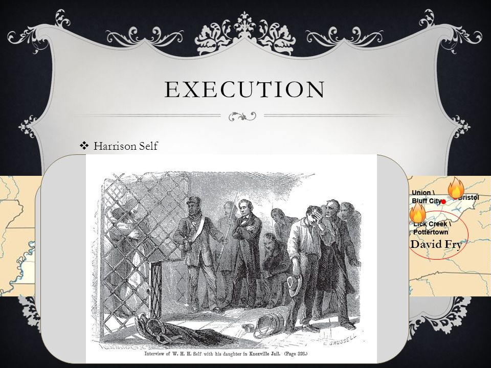 EXECUTION  Harrison Self David Fry Harrison Self B: 15 Jul 1813 Gap Creek Valley, Greene, Tennessee, United States D: 23 May 1888 Rush, Indiana, United States Married Sarah Camias Cobble B: 28 Aug 1810 Tennessee, United States D: 1863 Blue Springs, Greene, Tennessee, United States