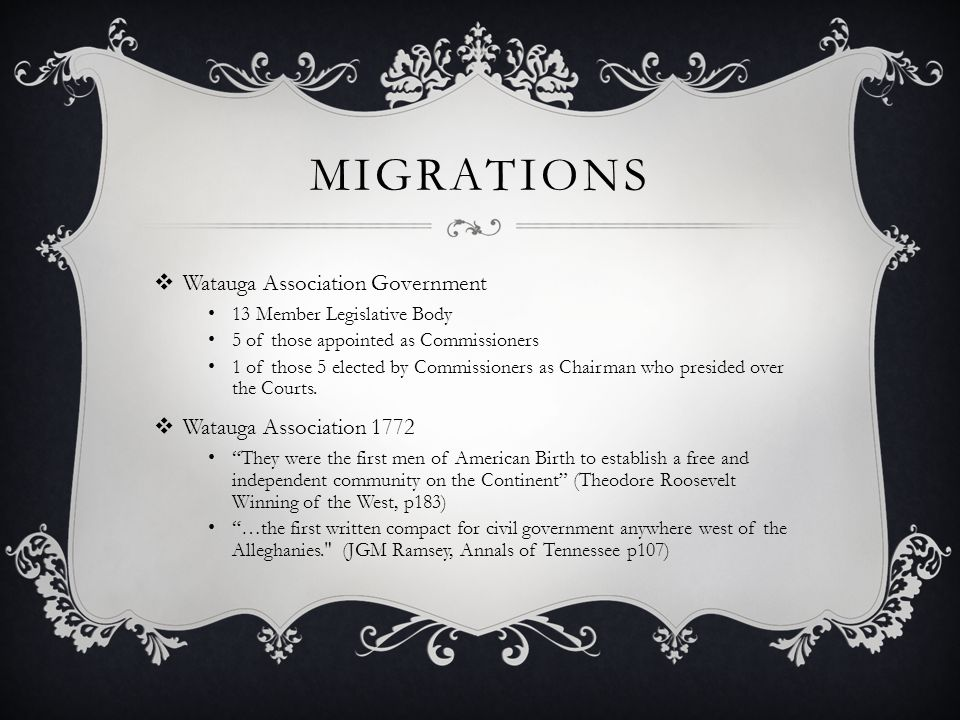 MIGRATIONS  Watauga Association Government 13 Member Legislative Body 5 of those appointed as Commissioners 1 of those 5 elected by Commissioners as Chairman who presided over the Courts.