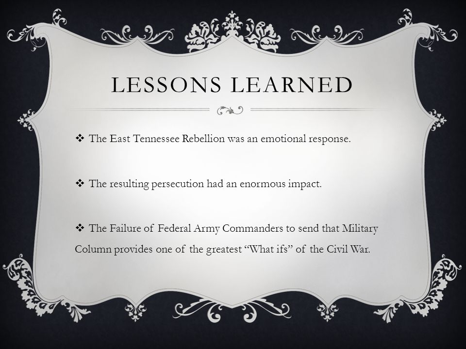 LESSONS LEARNED  The East Tennessee Rebellion was an emotional response.