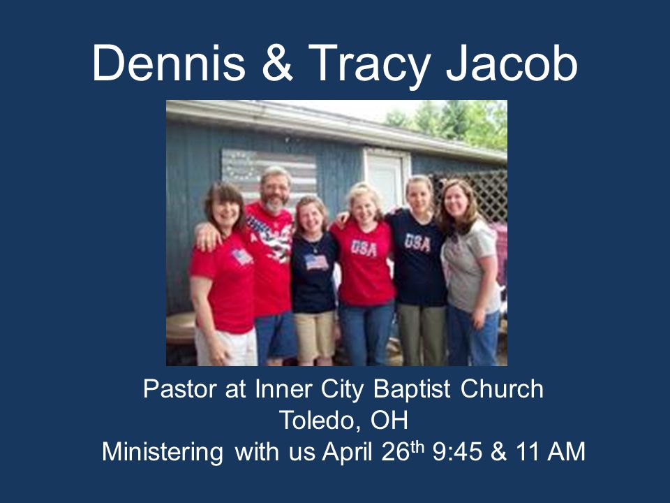 Dennis & Tracy Jacob Pastor at Inner City Baptist Church Toledo, OH Ministering with us April 26 th 9:45 & 11 AM