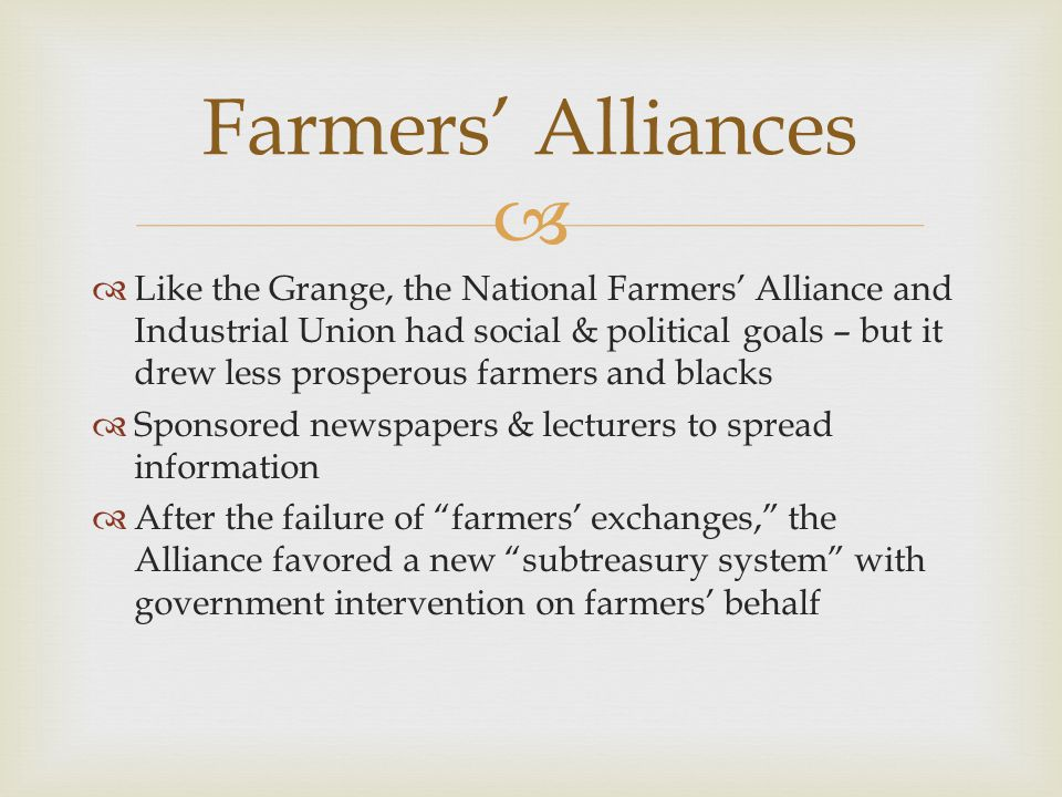   Like the Grange, the National Farmers' Alliance and Industrial Union had social & political goals – but it drew less prosperous farmers and blacks  Sponsored newspapers & lecturers to spread information  After the failure of farmers' exchanges, the Alliance favored a new subtreasury system with government intervention on farmers' behalf Farmers' Alliances