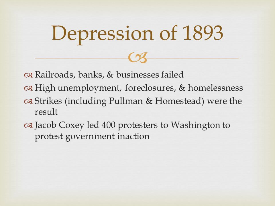   Railroads, banks, & businesses failed  High unemployment, foreclosures, & homelessness  Strikes (including Pullman & Homestead) were the result  Jacob Coxey led 400 protesters to Washington to protest government inaction Depression of 1893
