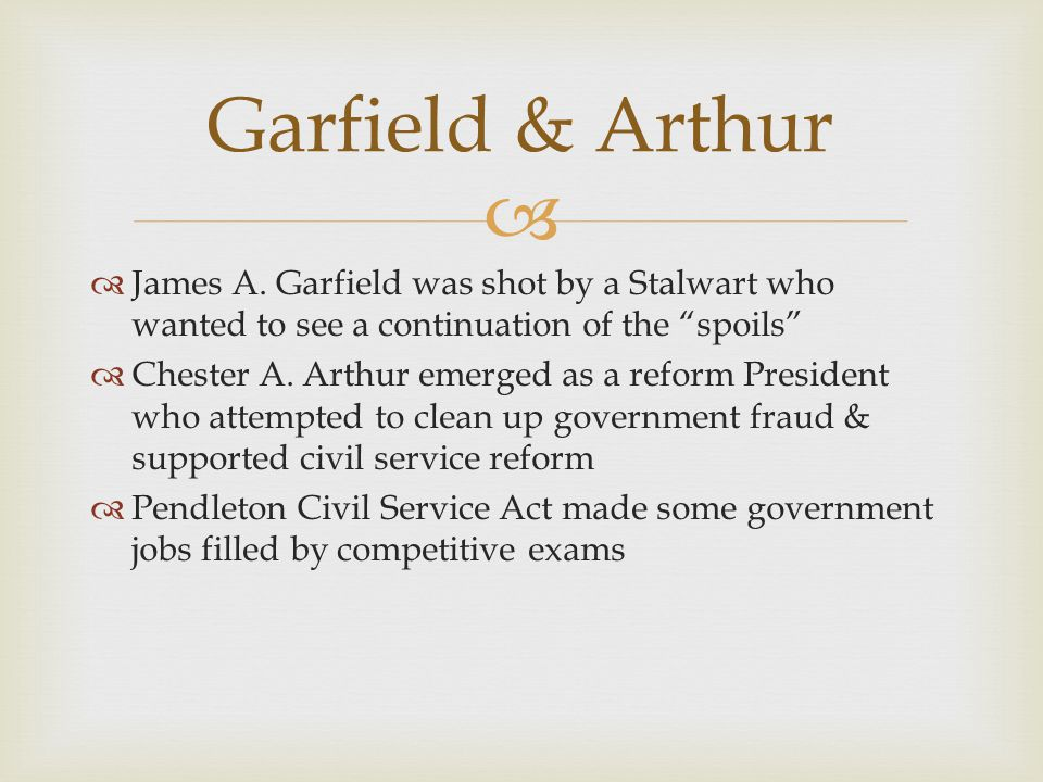 "  James A. Garfield was shot by a Stalwart who wanted to see a continuation of the ""spoils""  Chester A. Arthur emerged as a reform President who at"