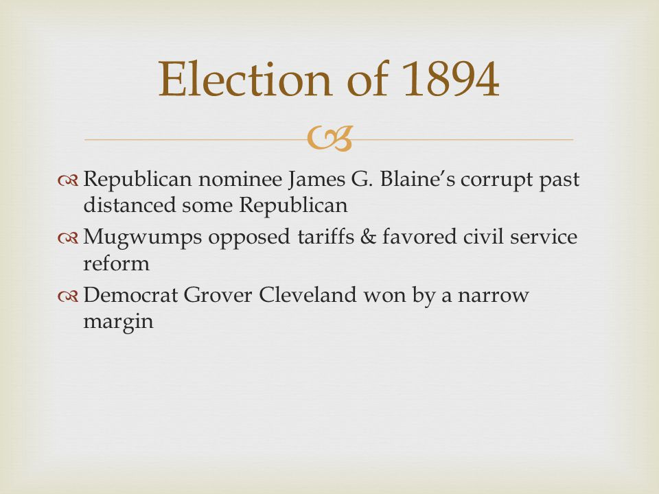   Republican nominee James G. Blaine's corrupt past distanced some Republican  Mugwumps opposed tariffs & favored civil service reform  Democrat G