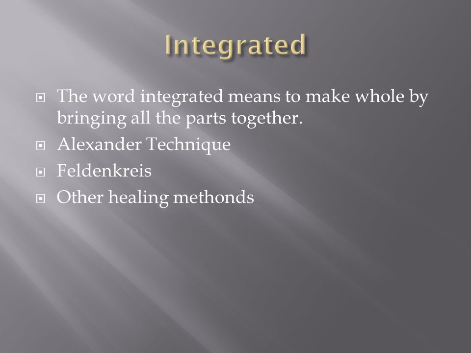  The word integrated means to make whole by bringing all the parts together.