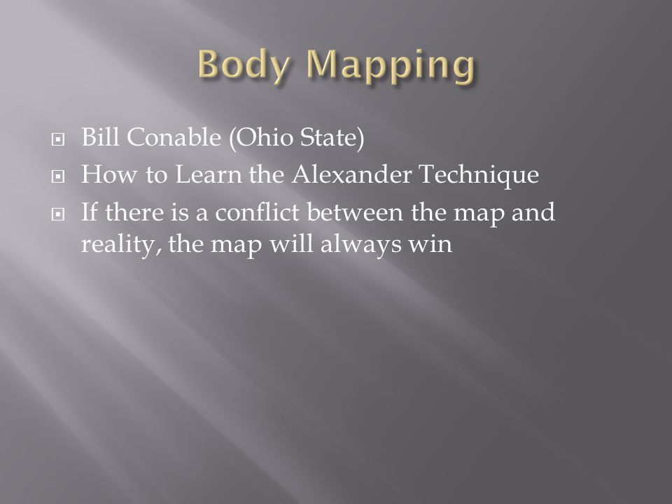  Bill Conable (Ohio State)  How to Learn the Alexander Technique  If there is a conflict between the map and reality, the map will always win