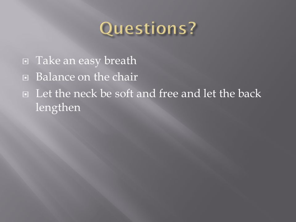  Take an easy breath  Balance on the chair  Let the neck be soft and free and let the back lengthen